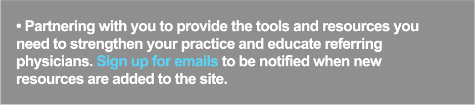 Partnering with you to provide the tools and resources you need to strengthen your practice and educate referring physicians. Sign up for emails to be notified when new resources are added to the site.
